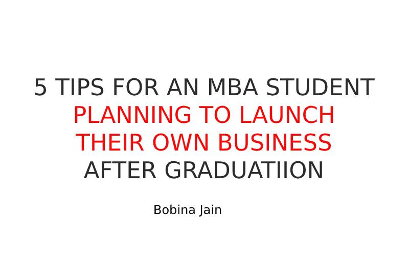 5 TIPS FOR AN MBA STUDENT PLANNING TO LAUNCH THEIR OWN BUSINESS AFTER GRADUATION