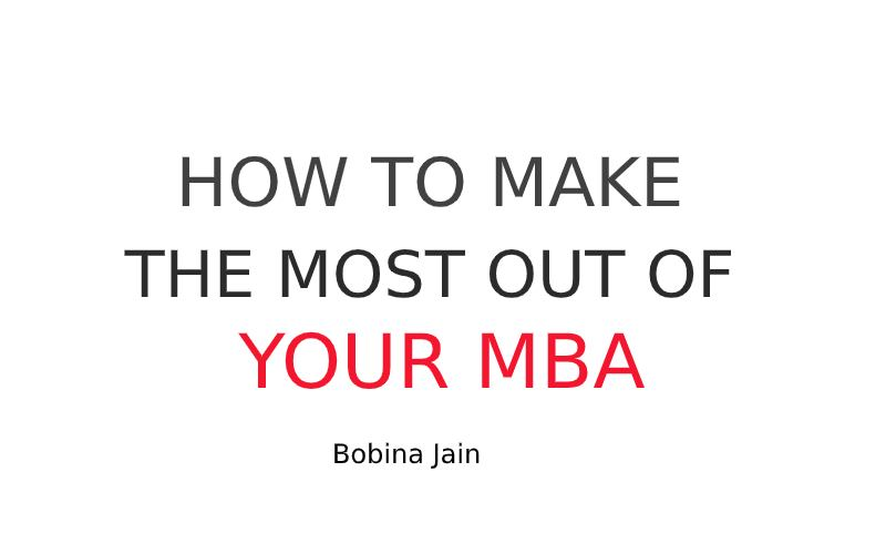 HOW TO MAKE THE MOST OUT OF YOUR MBA